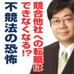 競合他社への転職はできなくなる!?不競法の恐怖(6/24)